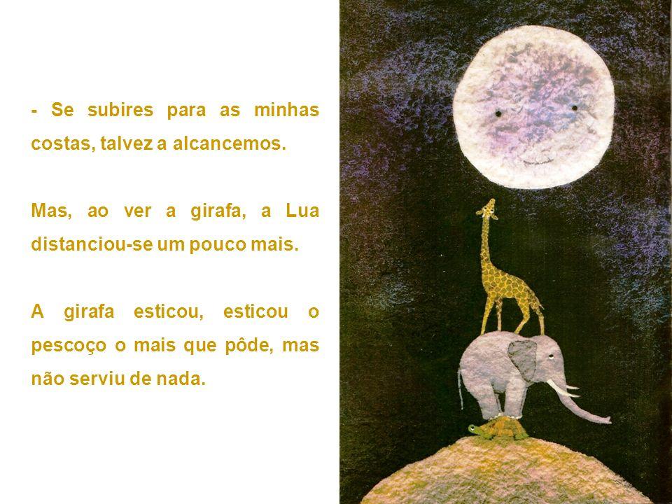 - Se subires para as minhas costas, talvez a alcancemos. Mas, ao ver a girafa, a Lua distanciou-se um pouco mais. A girafa esticou, esticou o pescoço