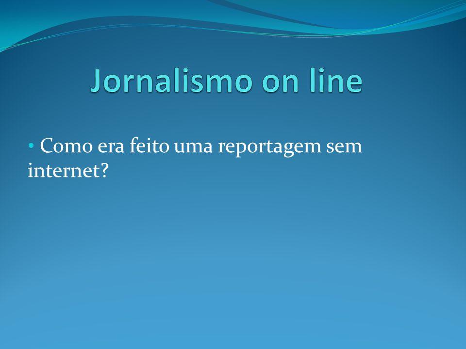 Como era feito uma reportagem sem internet
