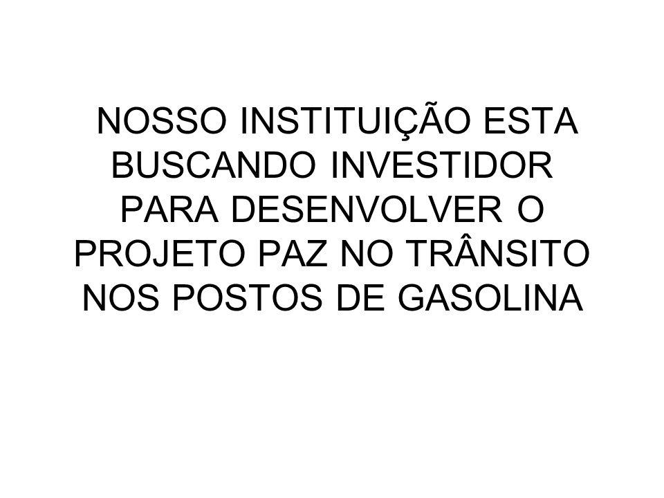NOSSO INSTITUIÇÃO ESTA BUSCANDO INVESTIDOR PARA DESENVOLVER O PROJETO PAZ NO TRÂNSITO NOS POSTOS DE GASOLINA