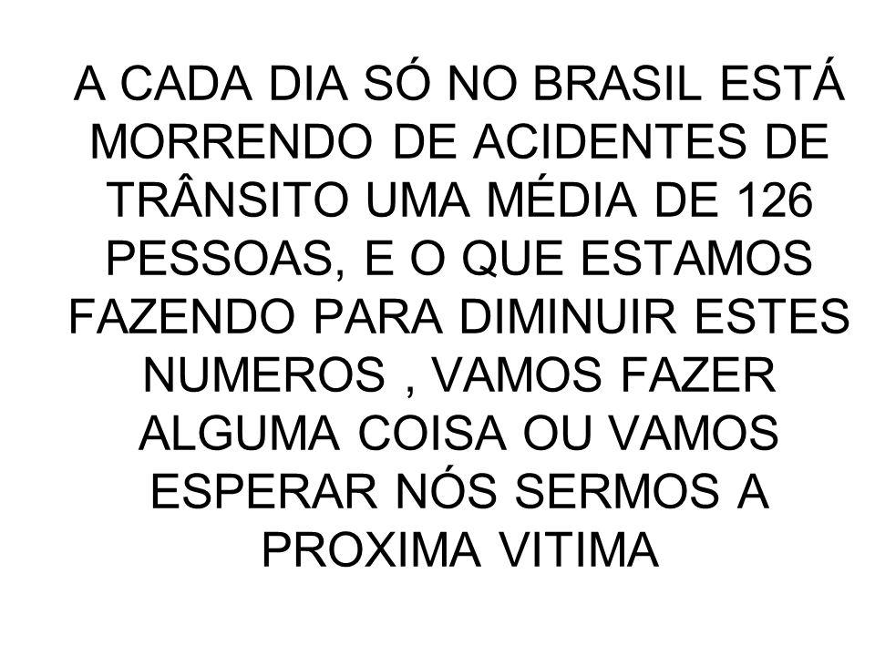 A CADA DIA SÓ NO BRASIL ESTÁ MORRENDO DE ACIDENTES DE TRÂNSITO UMA MÉDIA DE 126 PESSOAS, E O QUE ESTAMOS FAZENDO PARA DIMINUIR ESTES NUMEROS, VAMOS FA