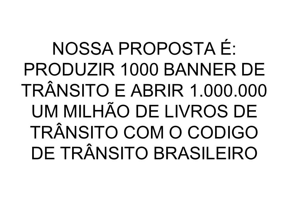 NOSSA PROPOSTA É: PRODUZIR 1000 BANNER DE TRÂNSITO E ABRIR 1.000.000 UM MILHÃO DE LIVROS DE TRÂNSITO COM O CODIGO DE TRÂNSITO BRASILEIRO