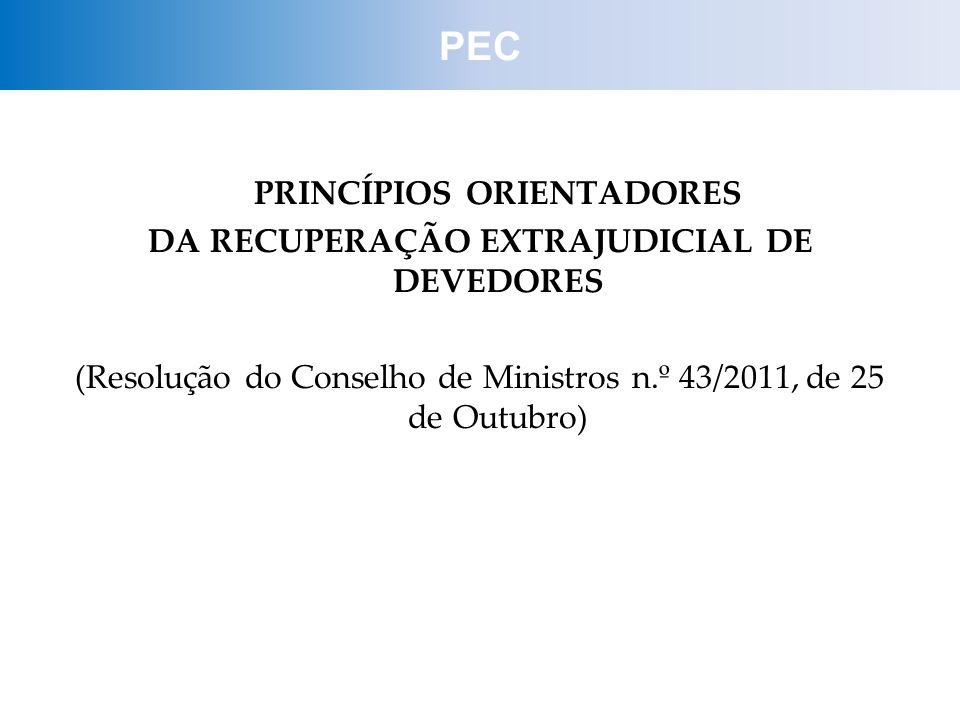 PRINCÍPIOS ORIENTADORES DA RECUPERAÇÃO EXTRAJUDICIAL DE DEVEDORES (Resolução do Conselho de Ministros n.º 43/2011, de 25 de Outubro) PEC