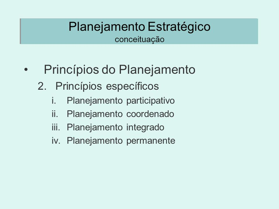 Planejamento Estratégico conceituação Princípios do Planejamento 2.Princípios específicos i.Planejamento participativo ii.Planejamento coordenado iii.