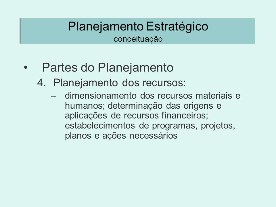 Planejamento Estratégico conceituação Partes do Planejamento 4.Planejamento dos recursos: –dimensionamento dos recursos materiais e humanos; determina