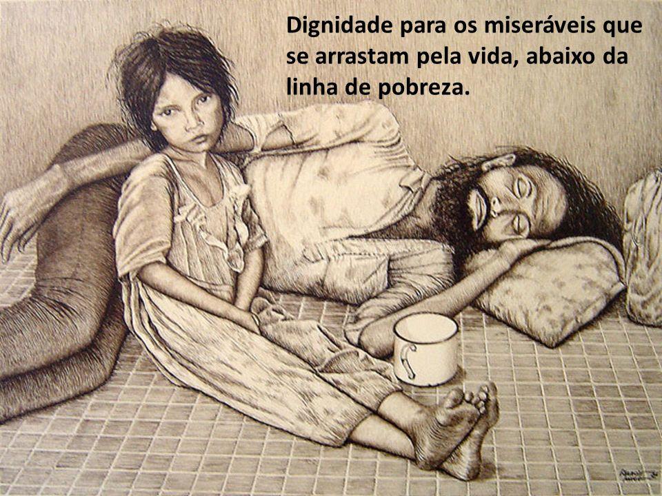 Dignidade para os miseráveis que se arrastam pela vida, abaixo da linha de pobreza.