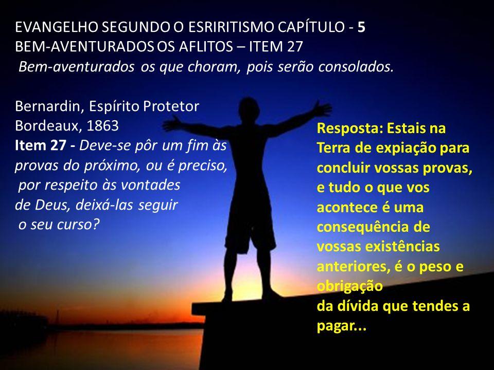 EVANGELHO SEGUNDO O ESRIRITISMO CAPÍTULO - 5 BEM-AVENTURADOS OS AFLITOS – ITEM 27 Bem-aventurados os que choram, pois serão consolados. Bernardin, Esp