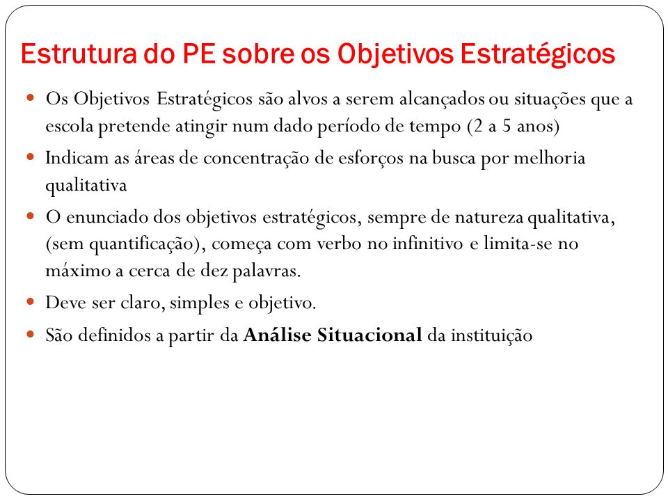 Estrutura do PE sobre os Objetivos Estratégicos Os Objetivos Estratégicos são alvos a serem alcançados ou situações que a escola pretende atingir num