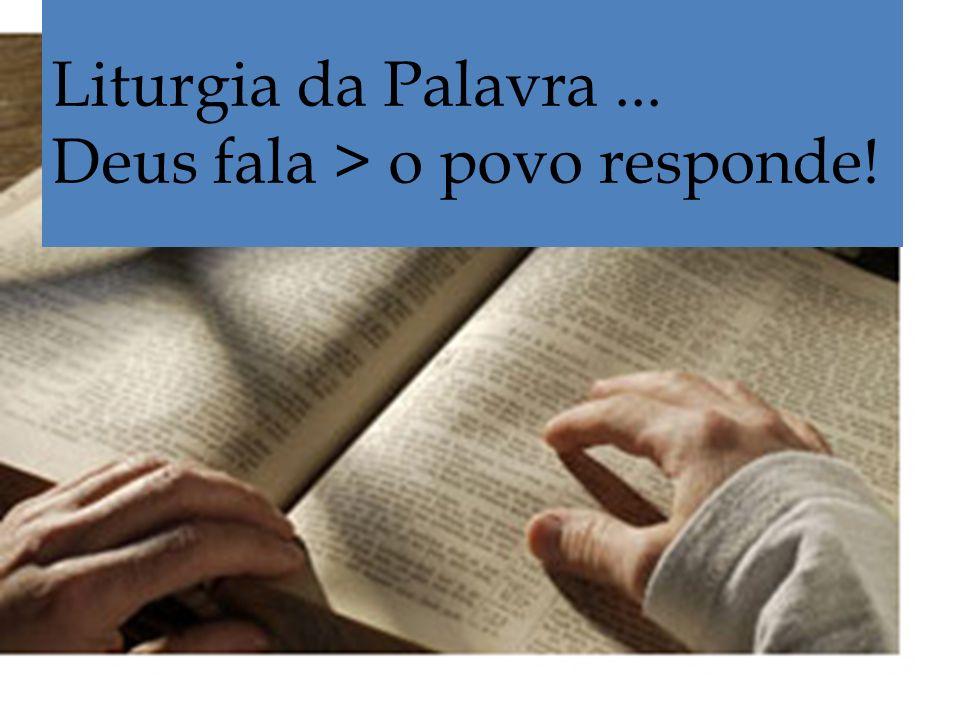 Liturgia da Palavra... Deus fala > o povo responde!