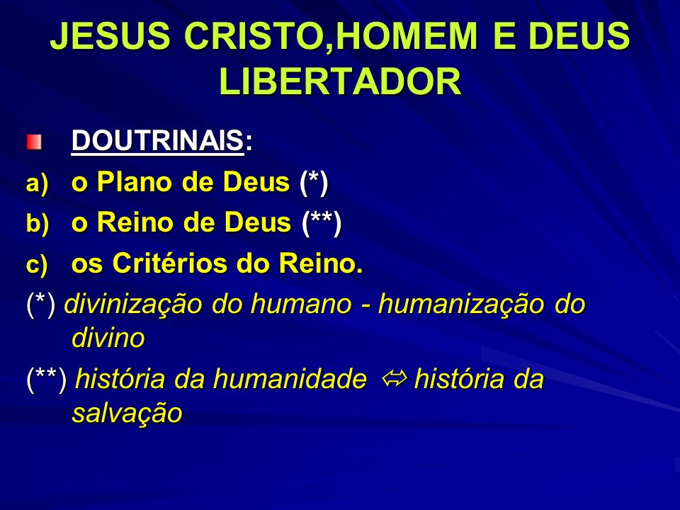 JESUS CRISTO,HOMEM E DEUS LIBERTADOR DOUTRINAIS: a) o Plano de Deus (*) b) o Reino de Deus (**) c) os Critérios do Reino. (*) divinização do humano -