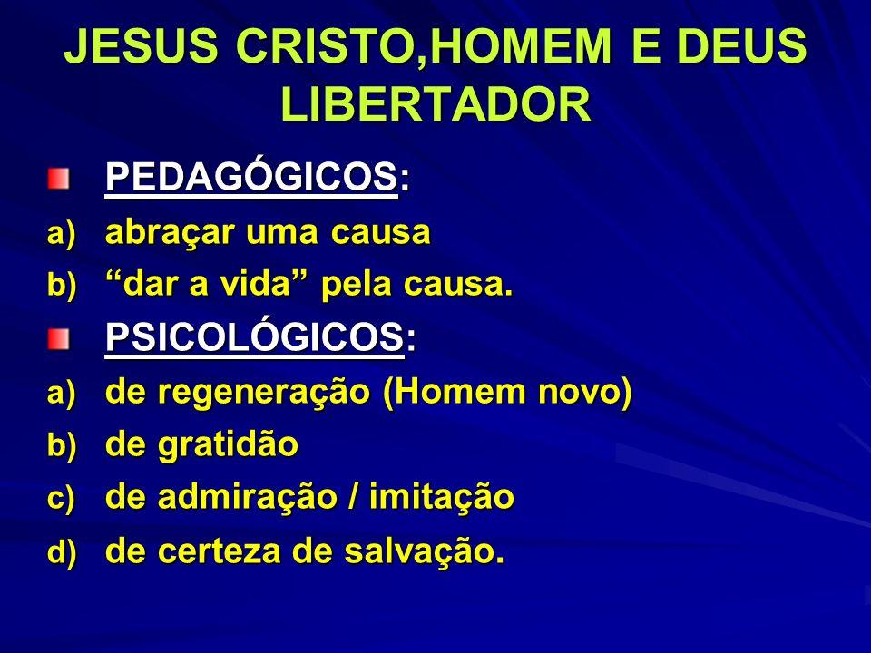 JESUS CRISTO,HOMEM E DEUS LIBERTADOR PEDAGÓGICOS: a) abraçar uma causa b) dar a vida pela causa. PSICOLÓGICOS: a) de regeneração (Homem novo) b) de gr