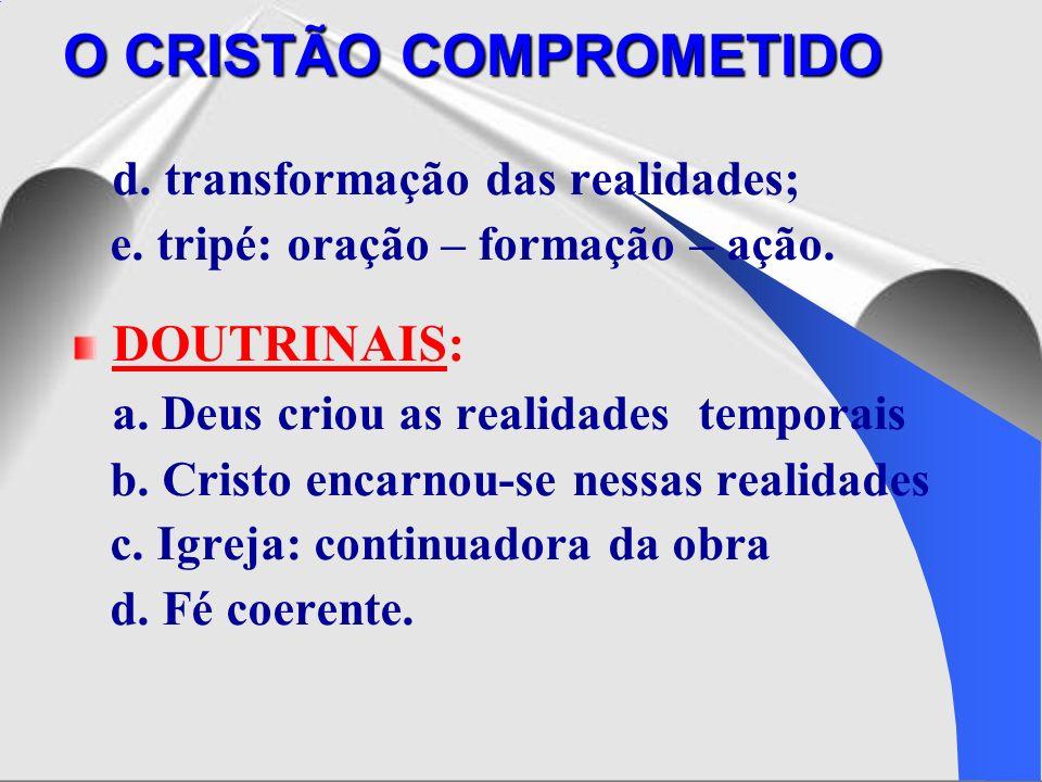 d. transformação das realidades; e. tripé: oração – formação – ação. DOUTRINAIS: a. Deus criou as realidades temporais b. Cristo encarnou-se nessas re