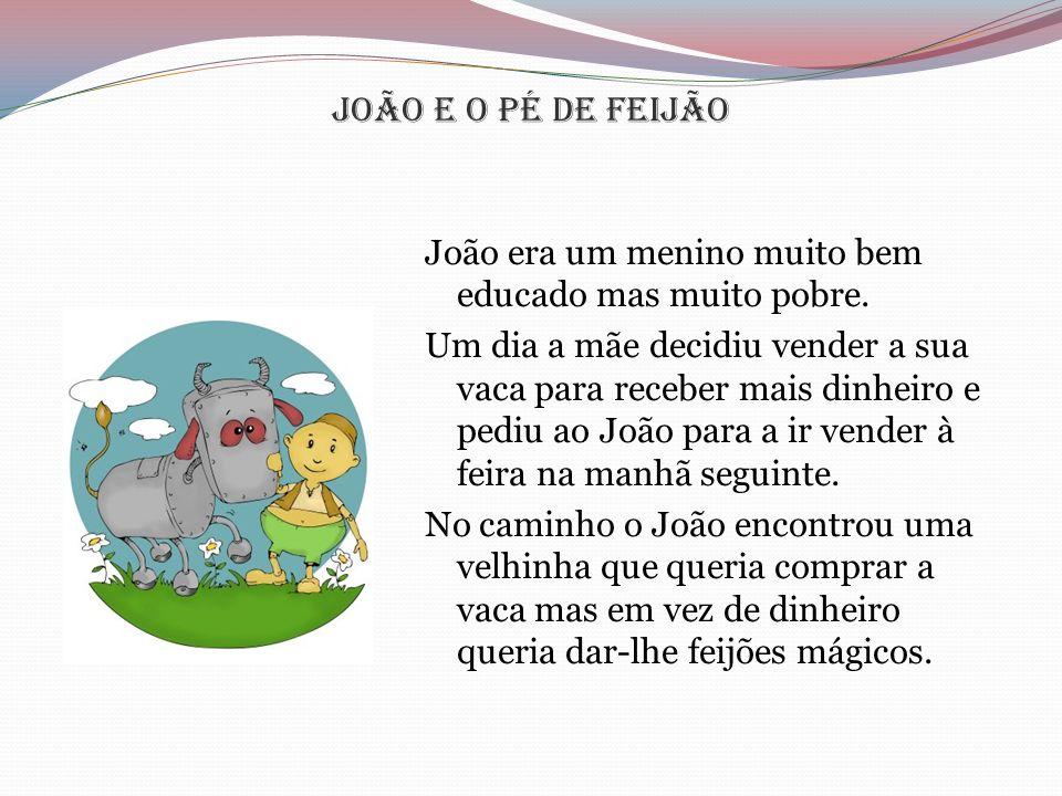 João e o pé de Feijão João era um menino muito bem educado mas muito pobre. Um dia a mãe decidiu vender a sua vaca para receber mais dinheiro e pediu