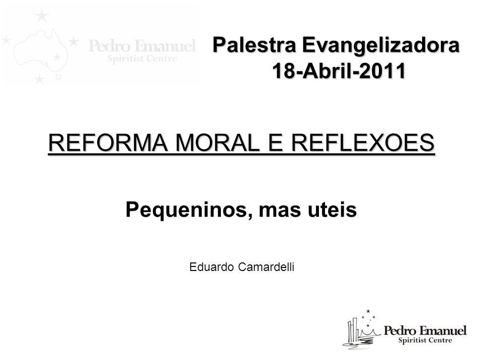 Palestra Evangelizadora 18-Abril-2011 REFORMA MORAL E REFLEXOES Pequeninos, mas uteis Eduardo Camardelli