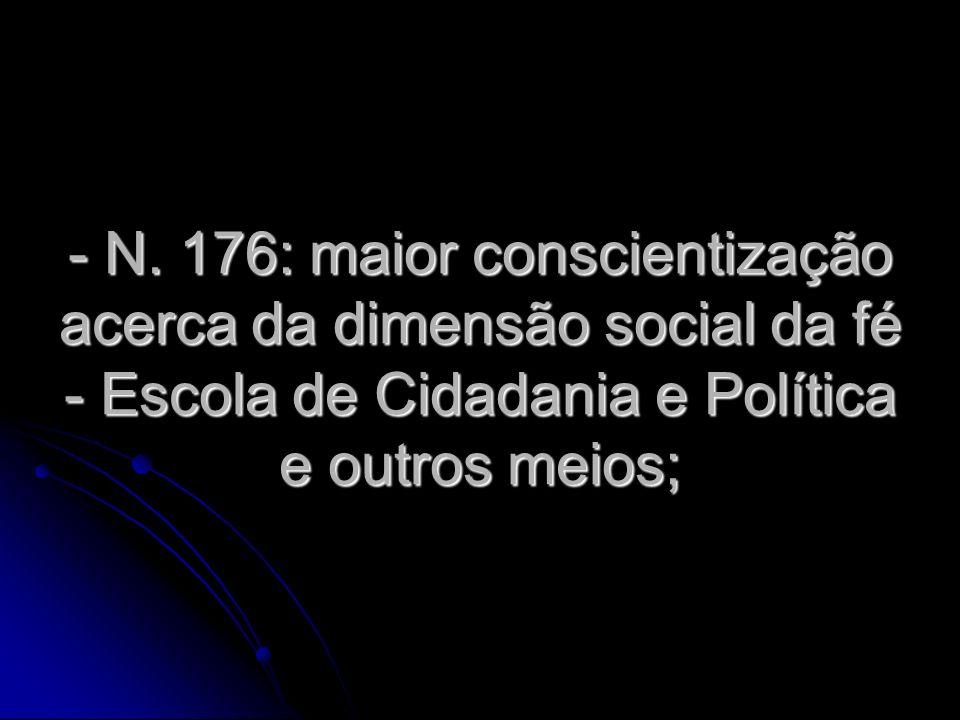 - N. 176: maior conscientização acerca da dimensão social da fé - Escola de Cidadania e Política e outros meios;