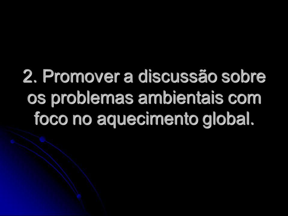 2. Promover a discussão sobre os problemas ambientais com foco no aquecimento global.