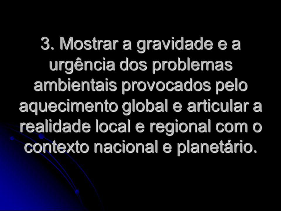 3. Mostrar a gravidade e a urgência dos problemas ambientais provocados pelo aquecimento global e articular a realidade local e regional com o context