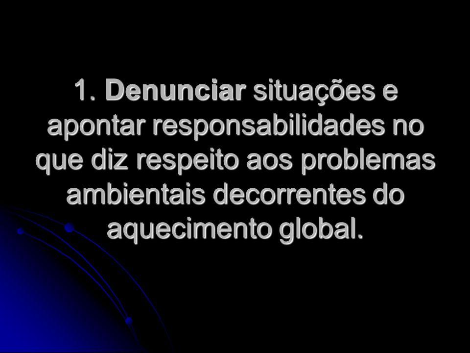 1. Denunciar situações e apontar responsabilidades no que diz respeito aos problemas ambientais decorrentes do aquecimento global.