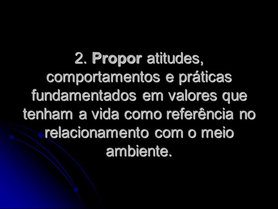 2. Propor atitudes, comportamentos e práticas fundamentados em valores que tenham a vida como referência no relacionamento com o meio ambiente.