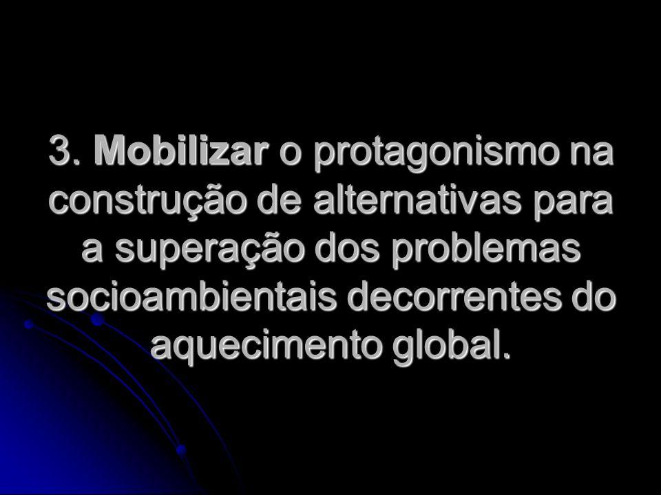 3. Mobilizar o protagonismo na construção de alternativas para a superação dos problemas socioambientais decorrentes do aquecimento global.