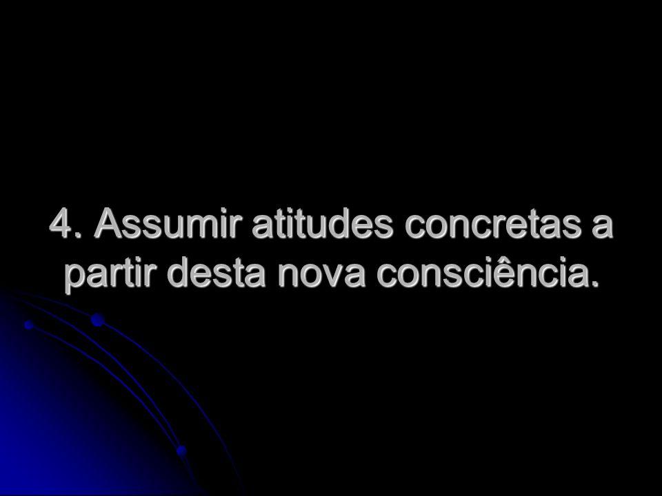 4. Assumir atitudes concretas a partir desta nova consciência.