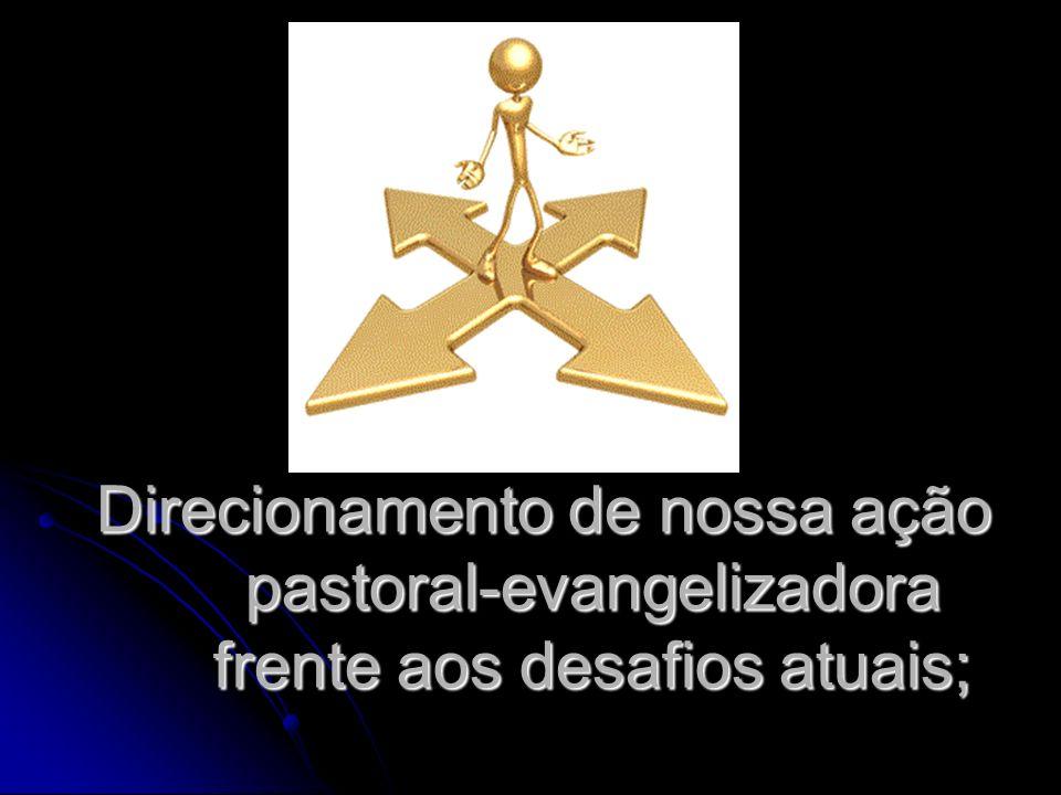 Direcionamento de nossa ação pastoral-evangelizadora frente aos desafios atuais;