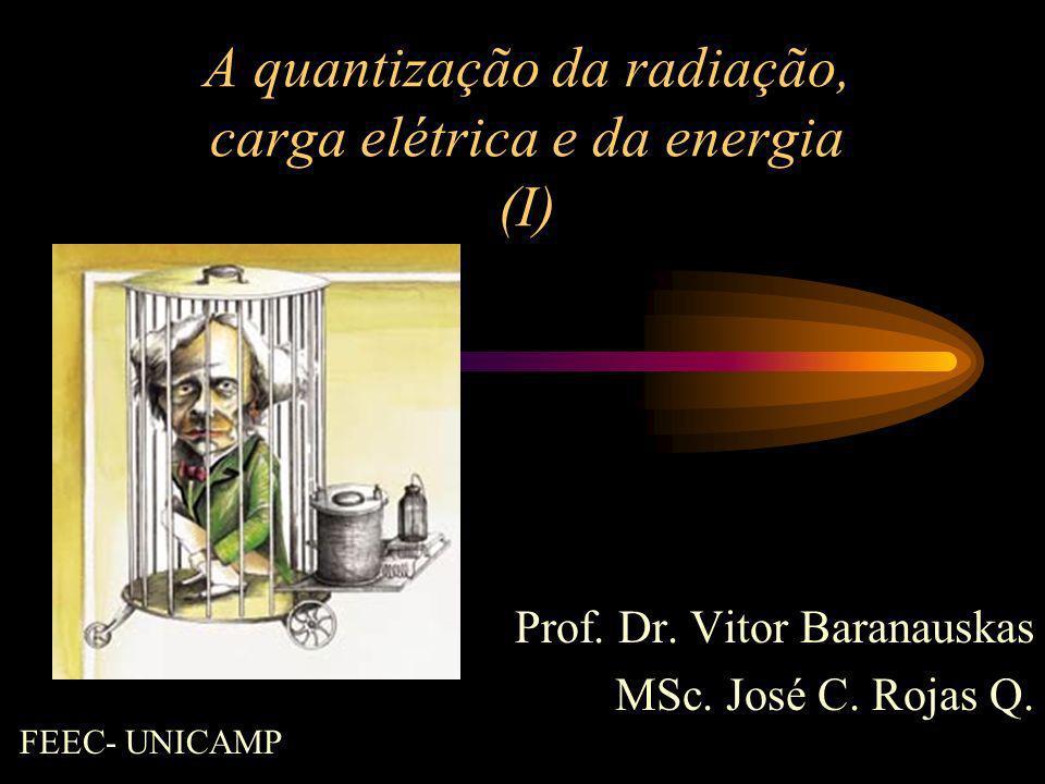 A quantização da radiação, carga elétrica e da energia (I) Prof. Dr. Vitor Baranauskas MSc. José C. Rojas Q. FEEC- UNICAMP