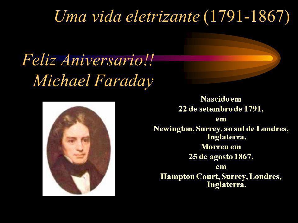 Uma vida eletrizante (1791-1867) Nascido em 22 de setembro de 1791, em Newington, Surrey, ao sul de Londres, Inglaterra, Morreu em 25 de agosto 1867,
