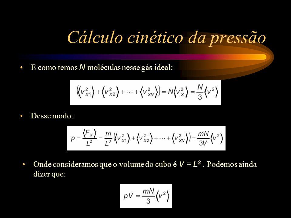 Cálculo cinético da pressão Desse modo: Onde consideramos que o volume do cubo é V = L 3. Podemos ainda dizer que: E como temos N moléculas nesse gás