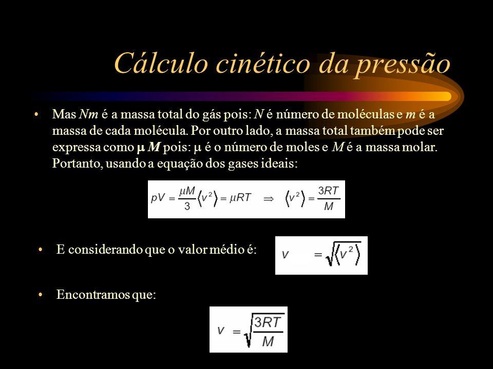 Cálculo cinético da pressão Encontramos que: E considerando que o valor médio é: Mas Nm é a massa total do gás pois: N é número de moléculas e m é a m