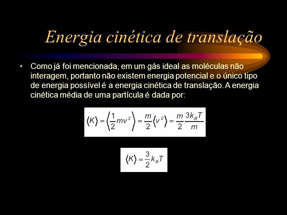 Energia cinética de translação Como já foi mencionada, em um gás ideal as moléculas não interagem, portanto não existem energia potencial e o único ti