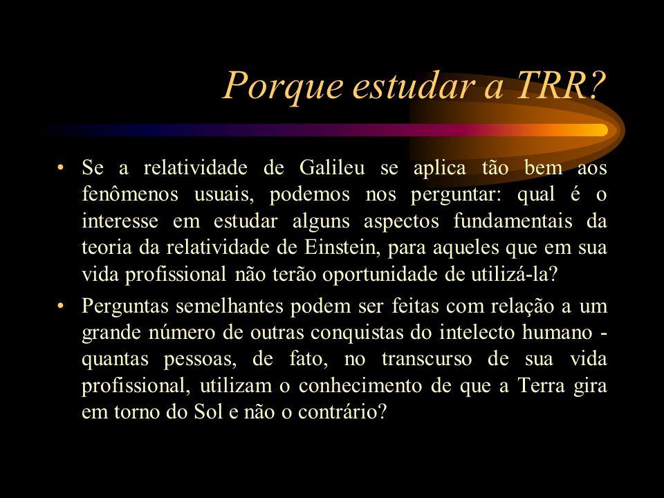 Porque estudar a TRR? Se a relatividade de Galileu se aplica tão bem aos fenômenos usuais, podemos nos perguntar: qual é o interesse em estudar alguns