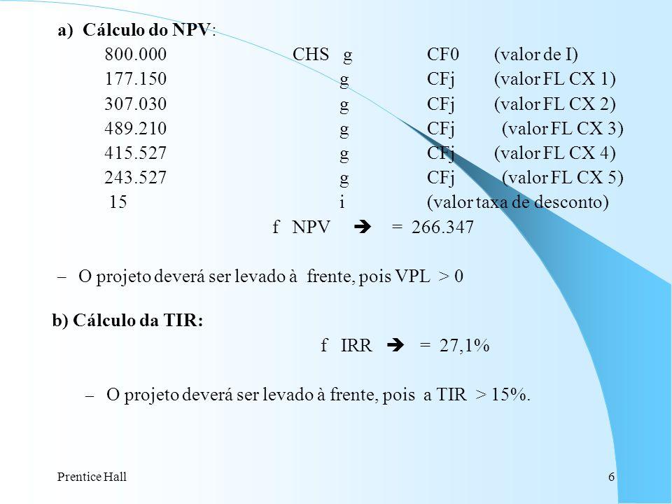 Prentice Hall6 b) Cálculo da TIR: f IRR = 27,1% – O projeto deverá ser levado à frente, pois a TIR > 15%. a) Cálculo do NPV: 800.000 CHS g CF0 (valor