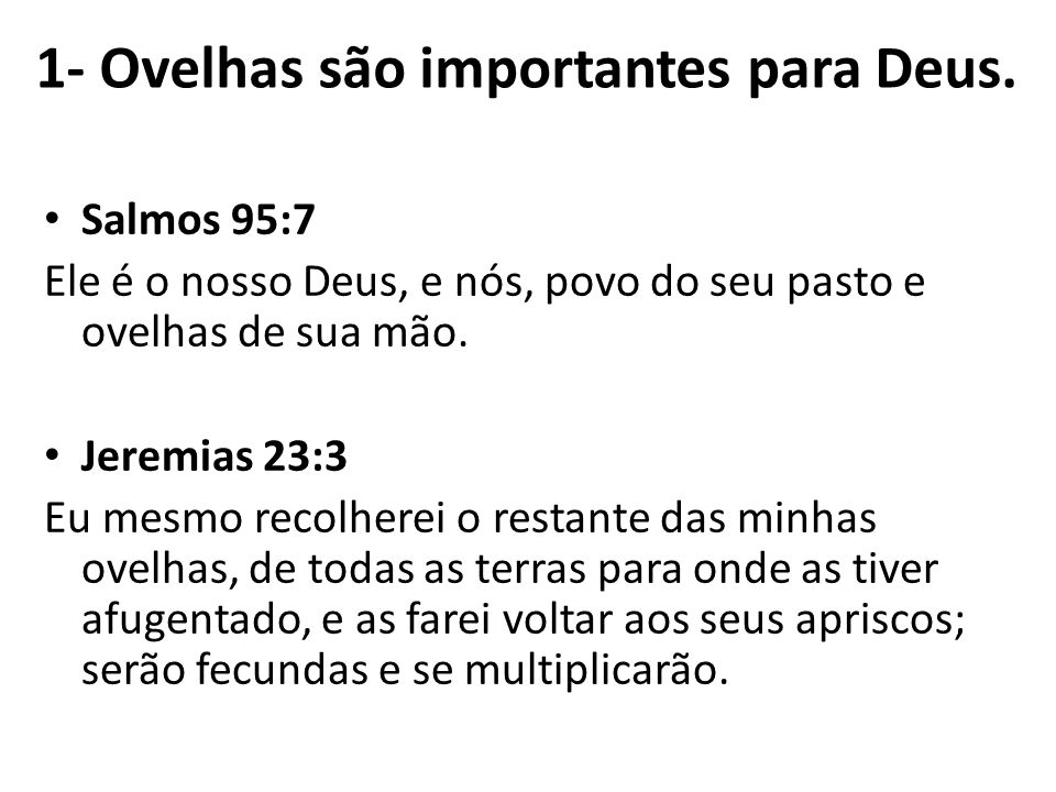 Salmos 95:7 Ele é o nosso Deus, e nós, povo do seu pasto e ovelhas de sua mão. Jeremias 23:3 Eu mesmo recolherei o restante das minhas ovelhas, de tod