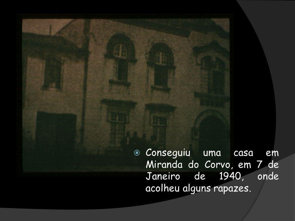Conseguiu uma casa em Miranda do Corvo, em 7 de Janeiro de 1940, onde acolheu alguns rapazes.