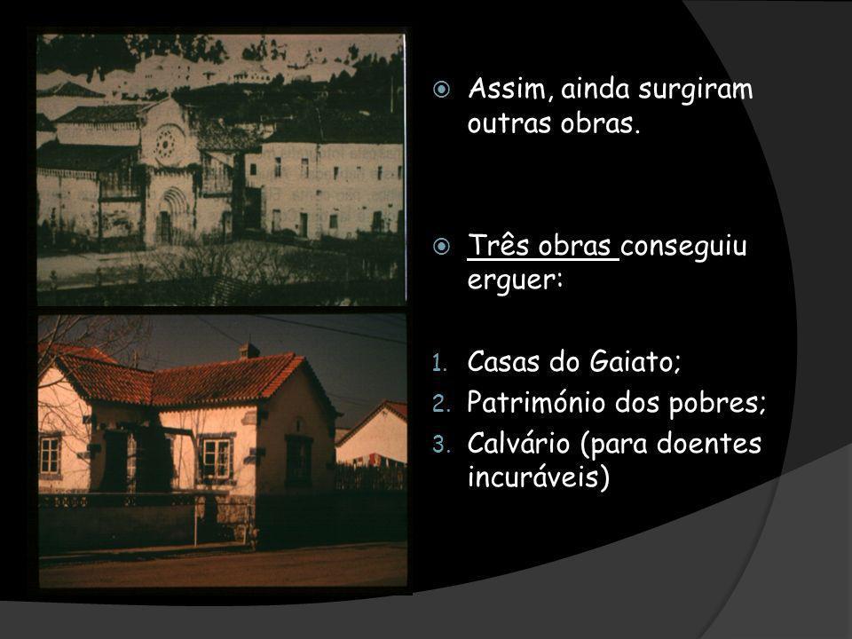 Assim, ainda surgiram outras obras. Três obras conseguiu erguer: 1. Casas do Gaiato; 2. Património dos pobres; 3. Calvário (para doentes incuráveis)
