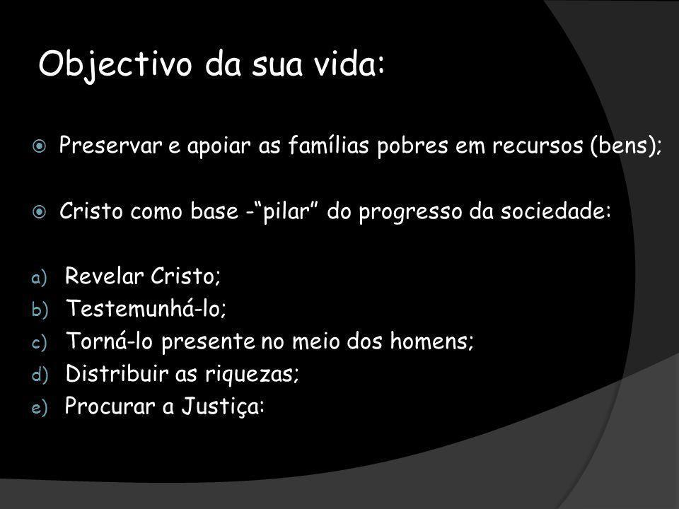 Objectivo da sua vida: Preservar e apoiar as famílias pobres em recursos (bens); Cristo como base -pilar do progresso da sociedade: a) Revelar Cristo;