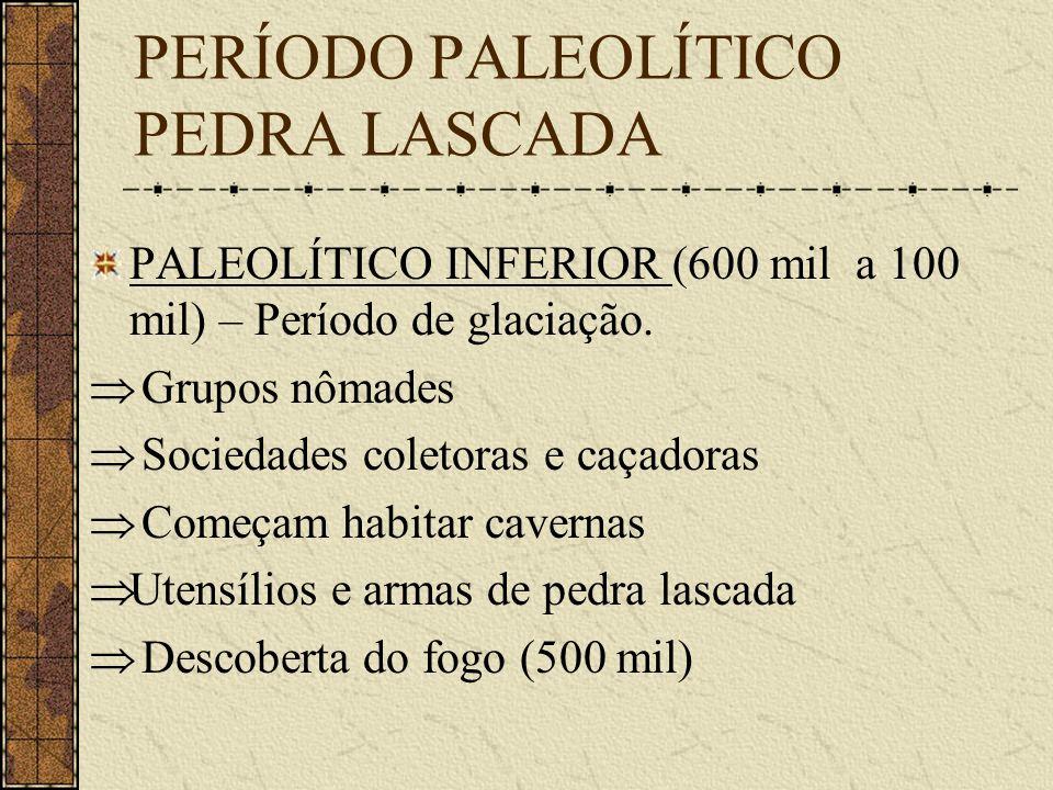 PERÍODO PALEOLÍTICO PEDRA LASCADA PALEOLÍTICO INFERIOR (600 mil a 100 mil) – Período de glaciação. Grupos nômades Sociedades coletoras e caçadoras Com
