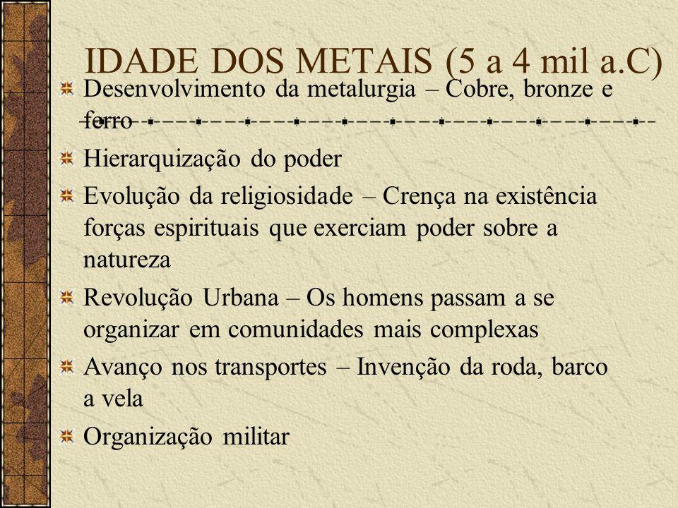IDADE DOS METAIS (5 a 4 mil a.C) Desenvolvimento da metalurgia – Cobre, bronze e ferro Hierarquização do poder Evolução da religiosidade – Crença na e