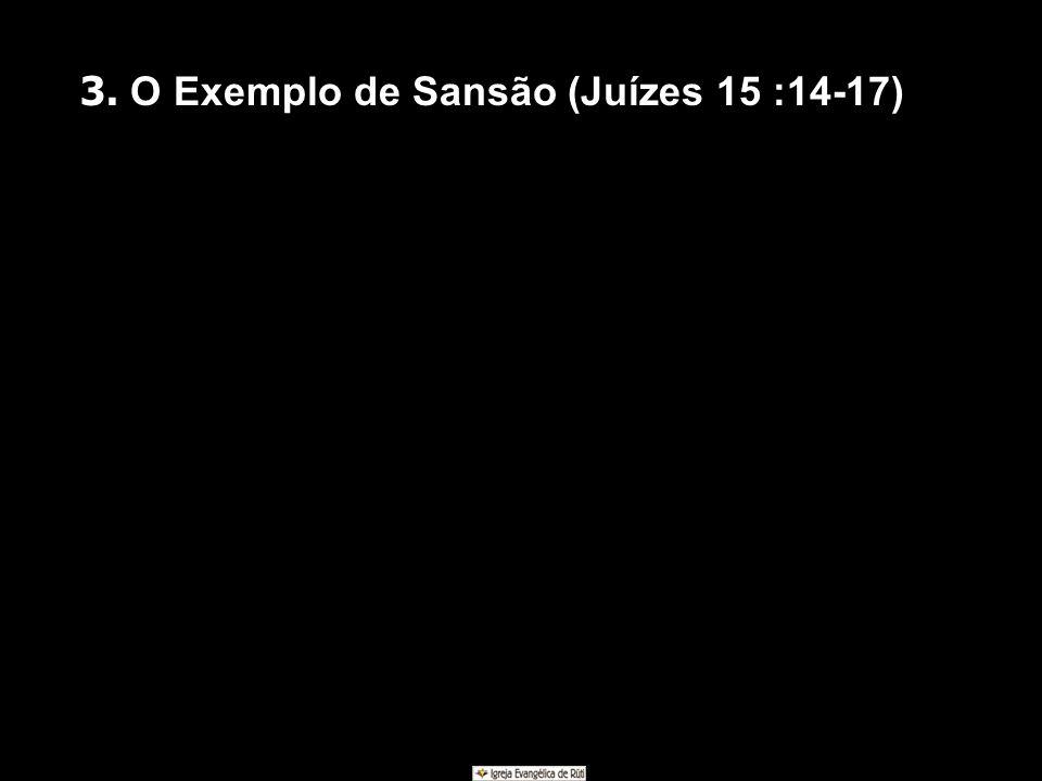 3. O Exemplo de Sansão (Juízes 15 :14-17)