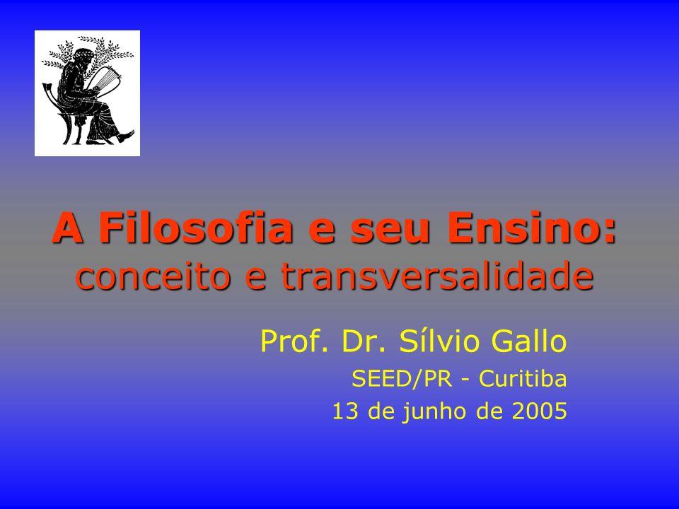A Filosofia e seu Ensino: conceito e transversalidade Prof. Dr. Sílvio Gallo SEED/PR - Curitiba 13 de junho de 2005