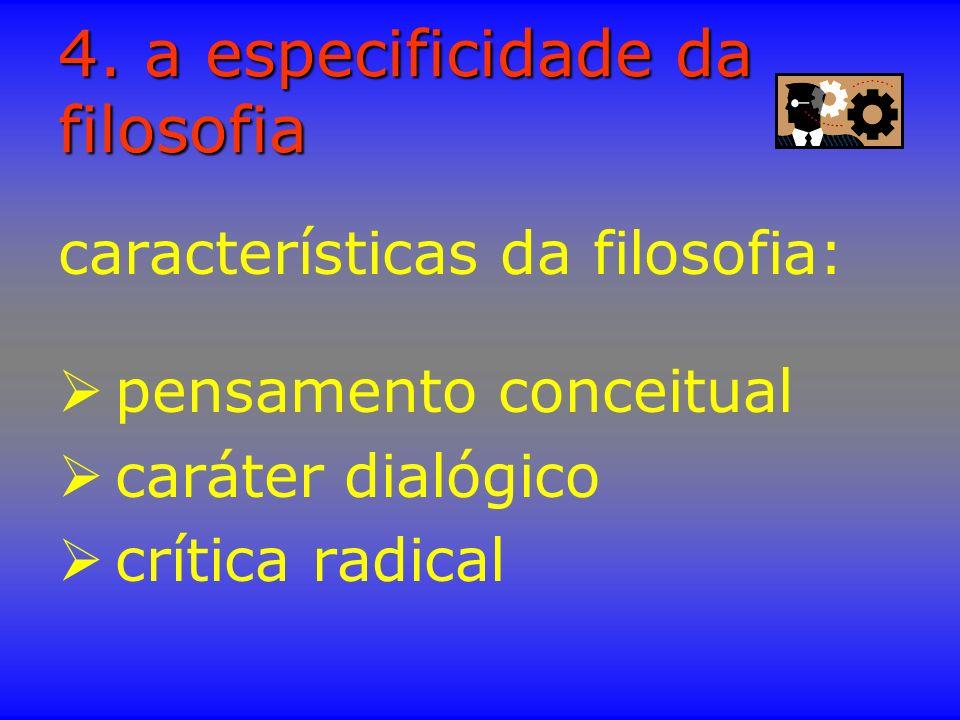 4. a especificidade da filosofia características da filosofia: pensamento conceitual caráter dialógico crítica radical