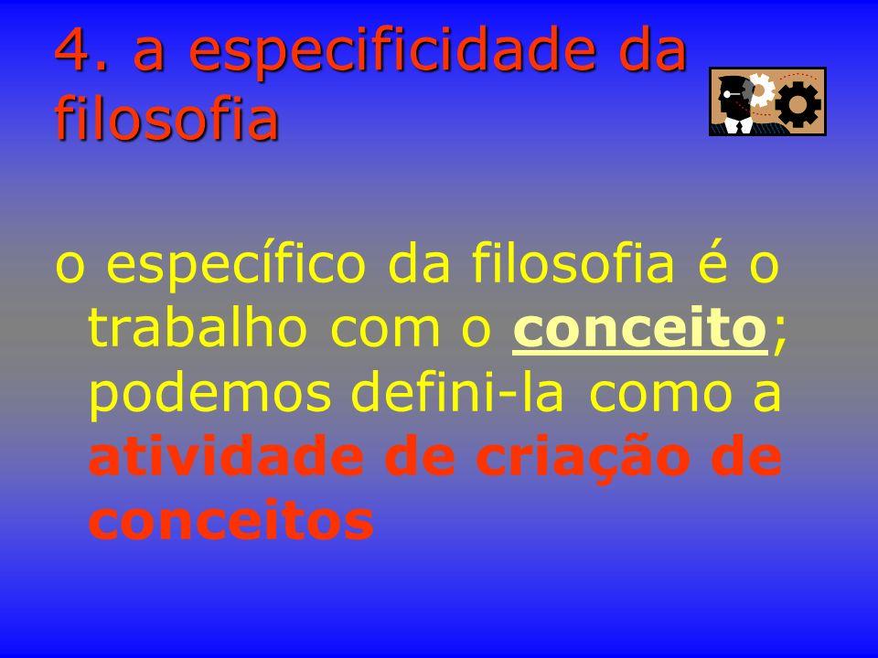 4. a especificidade da filosofia o específico da filosofia é o trabalho com o conceito; podemos defini-la como a atividade de criação de conceitos