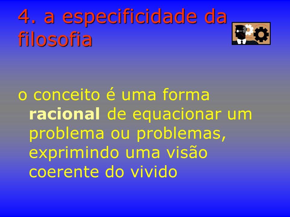 4. a especificidade da filosofia o conceito é uma forma racional de equacionar um problema ou problemas, exprimindo uma visão coerente do vivido