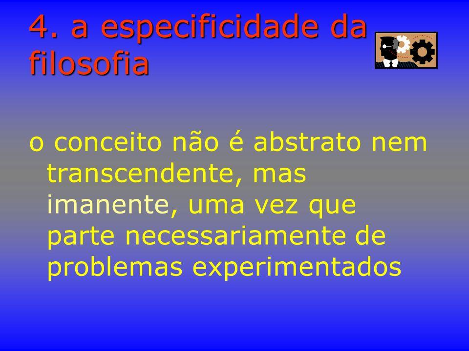 4. a especificidade da filosofia o conceito não é abstrato nem transcendente, mas imanente, uma vez que parte necessariamente de problemas experimenta