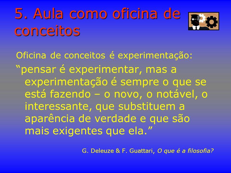 5. Aula como oficina de conceitos Oficina de conceitos é experimentação: pensar é experimentar, mas a experimentação é sempre o que se está fazendo –