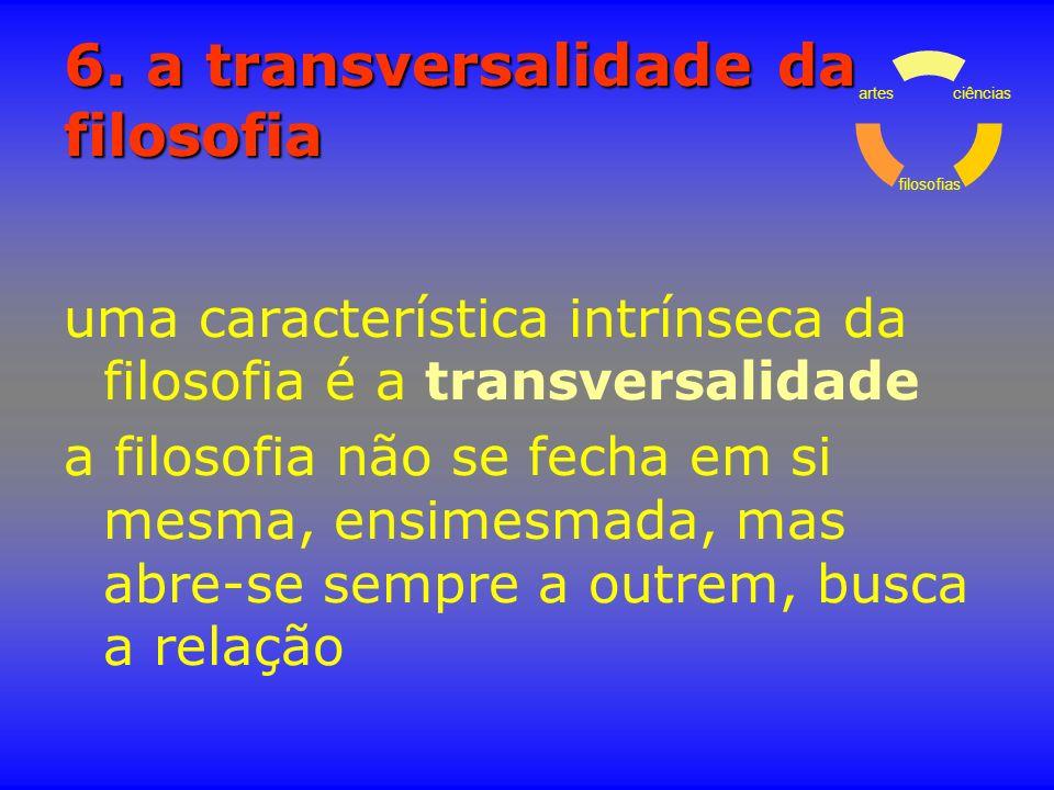 6. a transversalidade da filosofia uma característica intrínseca da filosofia é a transversalidade a filosofia não se fecha em si mesma, ensimesmada,