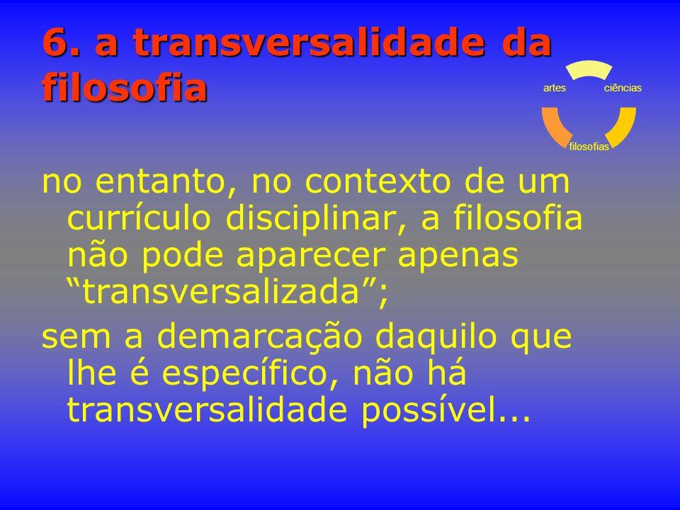 6. a transversalidade da filosofia no entanto, no contexto de um currículo disciplinar, a filosofia não pode aparecer apenas transversalizada; sem a d