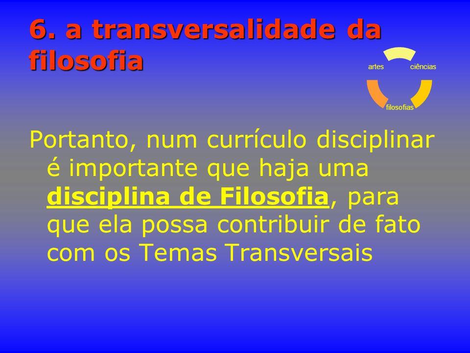 6. a transversalidade da filosofia Portanto, num currículo disciplinar é importante que haja uma disciplina de Filosofia, para que ela possa contribui