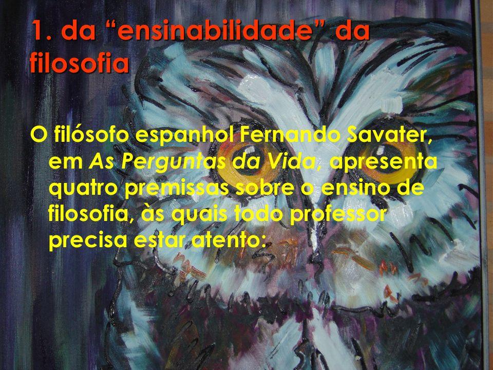 1. da ensinabilidade da filosofia O filósofo espanhol Fernando Savater, em As Perguntas da Vida, apresenta quatro premissas sobre o ensino de filosofi