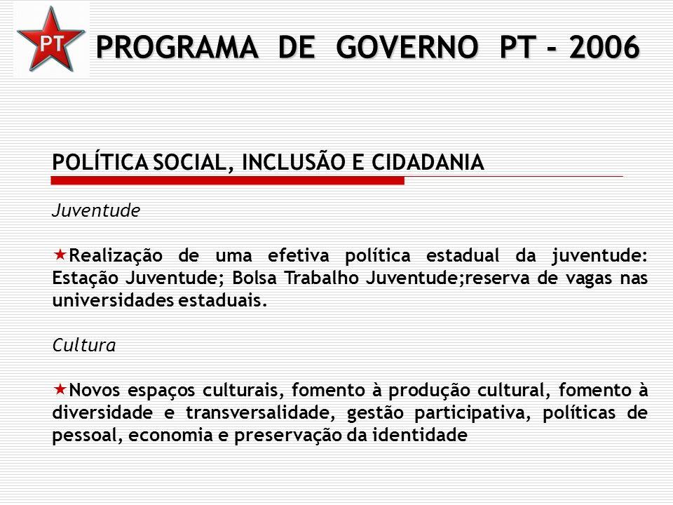 PROGRAMA DE GOVERNO PT - 2006 POLÍTICA SOCIAL, INCLUSÃO E CIDADANIA Juventude Realização de uma efetiva política estadual da juventude: Estação Juvent